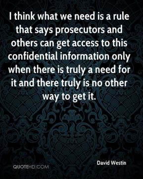 David Westin - I think what we need is a rule that says prosecutors and others can get access to this confidential information only when there is truly a need for it and there truly is no other way to get it.