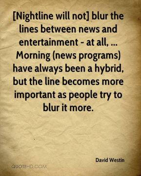 David Westin - [Nightline will not] blur the lines between news and entertainment - at all, ... Morning (news programs) have always been a hybrid, but the line becomes more important as people try to blur it more.