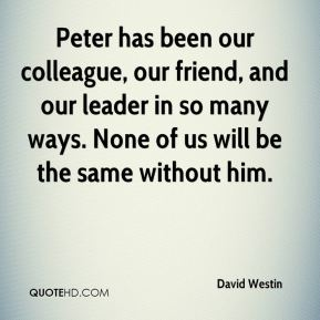 David Westin - Peter has been our colleague, our friend, and our leader in so many ways. None of us will be the same without him.