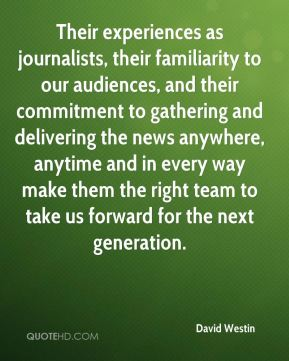 David Westin - Their experiences as journalists, their familiarity to our audiences, and their commitment to gathering and delivering the news anywhere, anytime and in every way make them the right team to take us forward for the next generation.