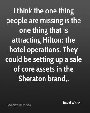 David Wolfe - I think the one thing people are missing is the one thing that is attracting Hilton: the hotel operations. They could be setting up a sale of core assets in the Sheraton brand.