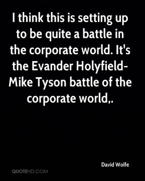 I think this is setting up to be quite a battle in the corporate world. It's the Evander Holyfield-Mike Tyson battle of the corporate world.