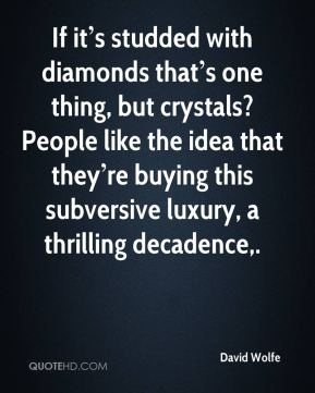If it's studded with diamonds that's one thing, but crystals? People like the idea that they're buying this subversive luxury, a thrilling decadence.