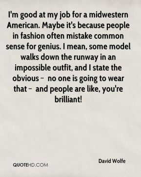 I'm good at my job for a midwestern American. Maybe it's because people in fashion often mistake common sense for genius. I mean, some model walks down the runway in an impossible outfit, and I state the obvious – no one is going to wear that – and people are like, you're brilliant!