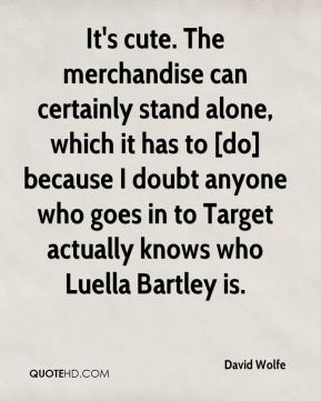 It's cute. The merchandise can certainly stand alone, which it has to [do] because I doubt anyone who goes in to Target actually knows who Luella Bartley is.