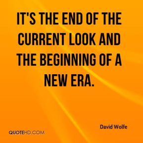David Wolfe - It's the end of the current look and the beginning of a new era.