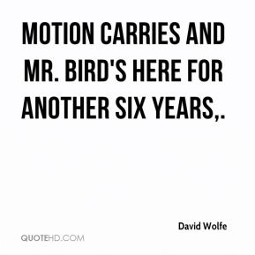 David Wolfe - Motion carries and Mr. Bird's here for another six years.
