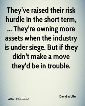 David Wolfe - They've raised their risk hurdle in the short term, ... They're owning more assets when the industry is under siege. But if they didn't make a move they'd be in trouble.