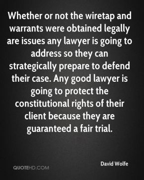Whether or not the wiretap and warrants were obtained legally are issues any lawyer is going to address so they can strategically prepare to defend their case. Any good lawyer is going to protect the constitutional rights of their client because they are guaranteed a fair trial.