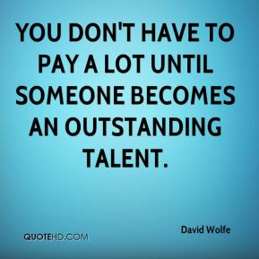 You don't have to pay a lot until someone becomes an outstanding talent.