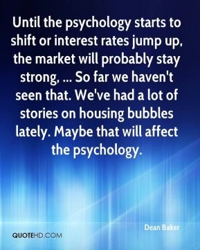 Dean Baker - Until the psychology starts to shift or interest rates jump up, the market will probably stay strong, ... So far we haven't seen that. We've had a lot of stories on housing bubbles lately. Maybe that will affect the psychology.