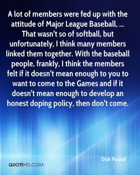 A lot of members were fed up with the attitude of Major League Baseball, ... That wasn't so of softball, but unfortunately, I think many members linked them together. With the baseball people, frankly, I think the members felt if it doesn't mean enough to you to want to come to the Games and if it doesn't mean enough to develop an honest doping policy, then don't come.