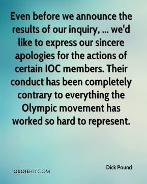 Even before we announce the results of our inquiry, ... we'd like to express our sincere apologies for the actions of certain IOC members. Their conduct has been completely contrary to everything the Olympic movement has worked so hard to represent.
