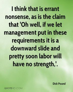 Dick Pound - I think that is errant nonsense, as is the claim that 'Oh well, if we let management put in these requirements it is a downward slide and pretty soon labor will have no strength,'.
