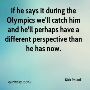 Dick Pound - If he says it during the Olympics we'll catch him and he'll perhaps have a different perspective than he has now.
