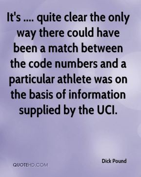 Dick Pound - It's .... quite clear the only way there could have been a match between the code numbers and a particular athlete was on the basis of information supplied by the UCI.