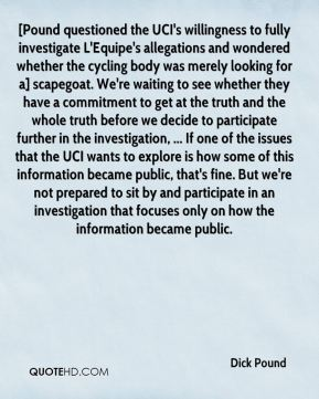 Dick Pound - [Pound questioned the UCI's willingness to fully investigate L'Equipe's allegations and wondered whether the cycling body was merely looking for a] scapegoat. We're waiting to see whether they have a commitment to get at the truth and the whole truth before we decide to participate further in the investigation, ... If one of the issues that the UCI wants to explore is how some of this information became public, that's fine. But we're not prepared to sit by and participate in an investigation that focuses only on how the information became public.