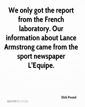 Dick Pound - We only got the report from the French laboratory. Our information about Lance Armstrong came from the sport newspaper L'Equipe.