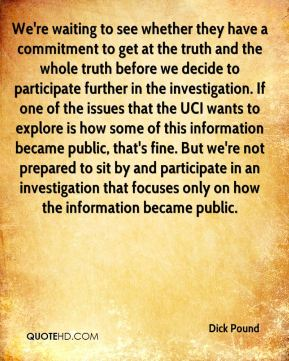 We're waiting to see whether they have a commitment to get at the truth and the whole truth before we decide to participate further in the investigation. If one of the issues that the UCI wants to explore is how some of this information became public, that's fine. But we're not prepared to sit by and participate in an investigation that focuses only on how the information became public.