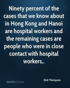 Dick Thompson - Ninety percent of the cases that we know about in Hong Kong and Hanoi are hospital workers and the remaining cases are people who were in close contact with hospital workers.
