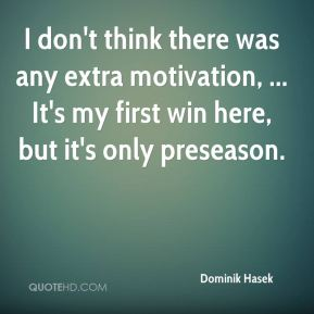 Dominik Hasek - I don't think there was any extra motivation, ... It's my first win here, but it's only preseason.