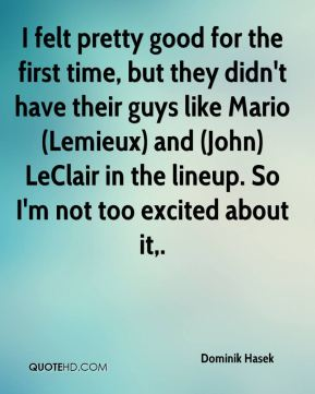 I felt pretty good for the first time, but they didn't have their guys like Mario (Lemieux) and (John) LeClair in the lineup. So I'm not too excited about it.