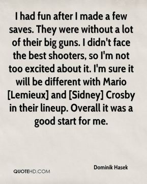 Dominik Hasek - I had fun after I made a few saves. They were without a lot of their big guns. I didn't face the best shooters, so I'm not too excited about it. I'm sure it will be different with Mario [Lemieux] and [Sidney] Crosby in their lineup. Overall it was a good start for me.
