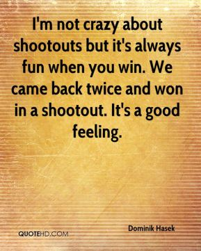I'm not crazy about shootouts but it's always fun when you win. We came back twice and won in a shootout. It's a good feeling.
