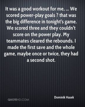 It was a good workout for me, ... We scored power-play goals ? that was the big difference in tonight's game. We scored three and they couldn't score on the power play. My teammates cleared the rebounds. I made the first save and the whole game, maybe once or twice, they had a second shot.