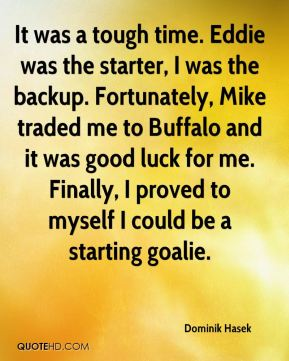 Dominik Hasek - It was a tough time. Eddie was the starter, I was the backup. Fortunately, Mike traded me to Buffalo and it was good luck for me. Finally, I proved to myself I could be a starting goalie.