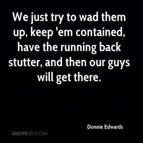Donnie Edwards - We just try to wad them up, keep 'em contained, have the running back stutter, and then our guys will get there.