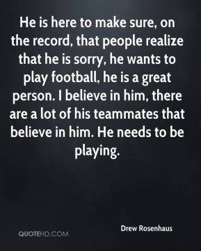 He is here to make sure, on the record, that people realize that he is sorry, he wants to play football, he is a great person. I believe in him, there are a lot of his teammates that believe in him. He needs to be playing.