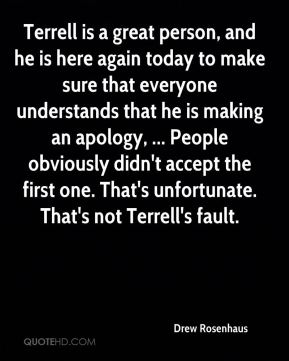 Terrell is a great person, and he is here again today to make sure that everyone understands that he is making an apology, ... People obviously didn't accept the first one. That's unfortunate. That's not Terrell's fault.