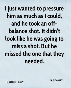 Earl Boykins - I just wanted to pressure him as much as I could, and he took an off-balance shot. It didn't look like he was going to miss a shot. But he missed the one that they needed.