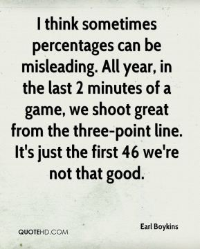 Earl Boykins - I think sometimes percentages can be misleading. All year, in the last 2 minutes of a game, we shoot great from the three-point line. It's just the first 46 we're not that good.