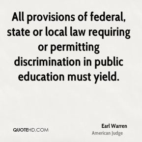 Earl Warren - All provisions of federal, state or local law requiring or permitting discrimination in public education must yield.