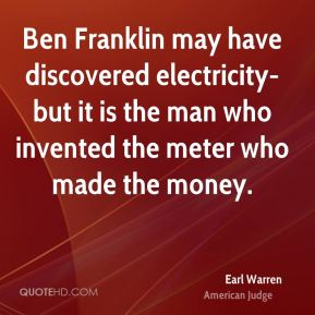 Earl Warren - Ben Franklin may have discovered electricity- but it is the man who invented the meter who made the money.