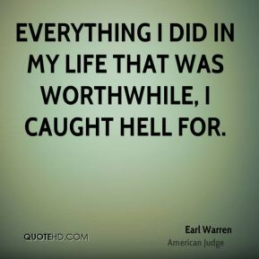 Earl Warren - Everything I did in my life that was worthwhile, I caught hell for.
