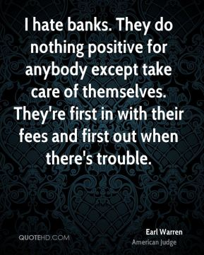 Earl Warren - I hate banks. They do nothing positive for anybody except take care of themselves. They're first in with their fees and first out when there's trouble.