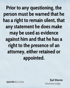 Earl Warren - Prior to any questioning, the person must be warned that he has a right to remain silent, that any statement he does make may be used as evidence against him and that he has a right to the presence of an attorney, either retained or appointed.