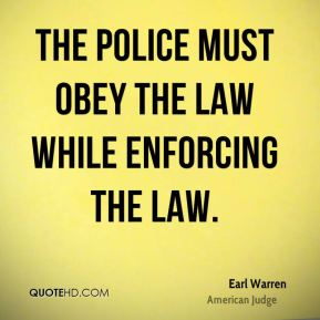 Earl Warren - The police must obey the law while enforcing the law.