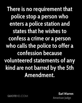 Earl Warren - There is no requirement that police stop a person who enters a police station and states that he wishes to confess a crime or a person who calls the police to offer a confession because volunteered statements of any kind are not barred by the 5th Amendment.