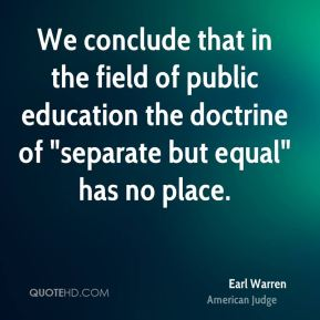 "Earl Warren - We conclude that in the field of public education the doctrine of ""separate but equal"" has no place."