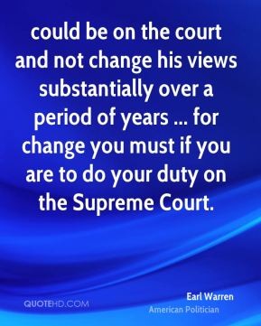 Earl Warren - could be on the court and not change his views substantially over a period of years ... for change you must if you are to do your duty on the Supreme Court.