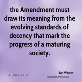 Earl Warren - the Amendment must draw its meaning from the evolving standards of decency that mark the progress of a maturing society.