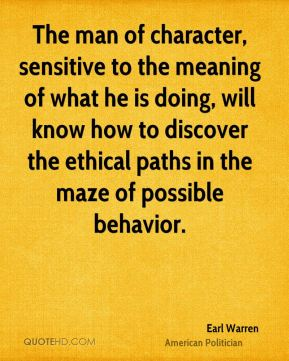 Earl Warren - The man of character, sensitive to the meaning of what he is doing, will know how to discover the ethical paths in the maze of possible behavior.