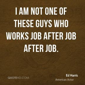 I am not one of these guys who works job after job after job.