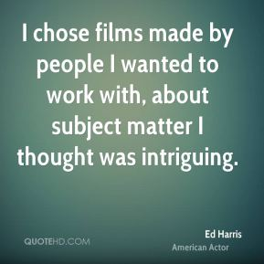 I chose films made by people I wanted to work with, about subject matter I thought was intriguing.