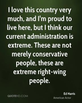 Ed Harris - I love this country very much, and I'm proud to live here, but I think our current administration is extreme. These are not merely conservative people, these are extreme right-wing people.