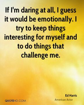 If I'm daring at all, I guess it would be emotionally. I try to keep things interesting for myself and to do things that challenge me.